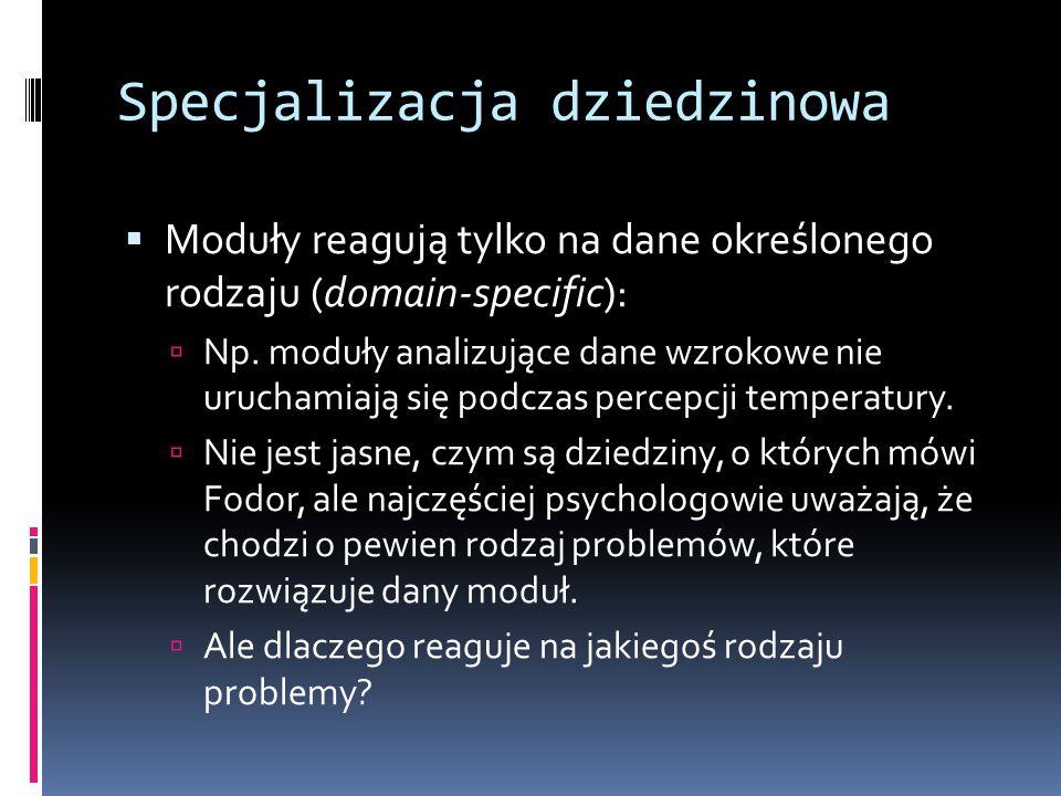 Specjalizacja dziedzinowa  Moduły reagują tylko na dane określonego rodzaju (domain-specific):  Np. moduły analizujące dane wzrokowe nie uruchamiają