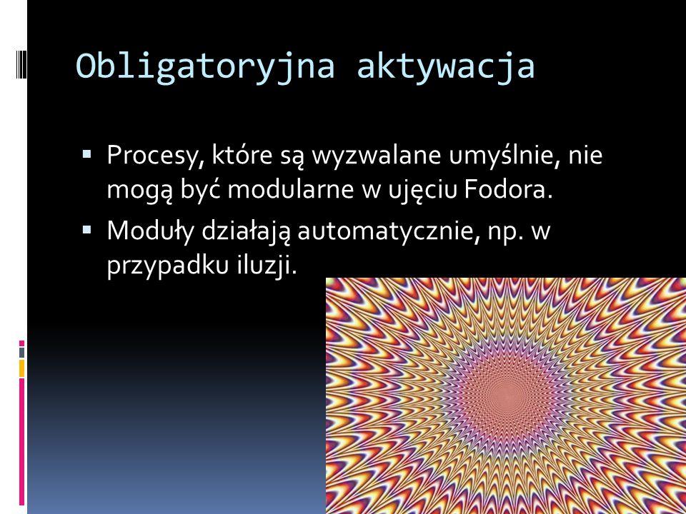 Obligatoryjna aktywacja  Procesy, które są wyzwalane umyślnie, nie mogą być modularne w ujęciu Fodora.  Moduły działają automatycznie, np. w przypad