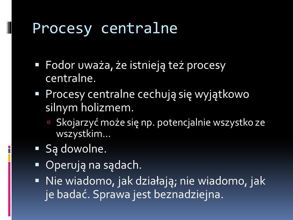 Procesy centralne  Fodor uważa, że istnieją też procesy centralne.  Procesy centralne cechują się wyjątkowo silnym holizmem.  Skojarzyć może się np