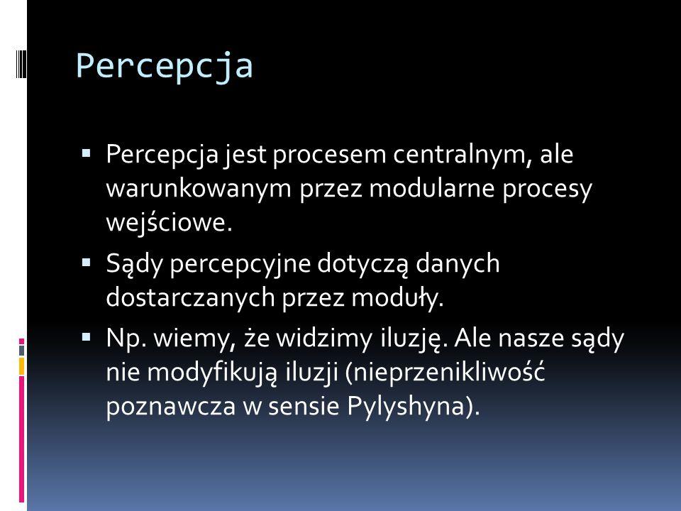 Percepcja  Percepcja jest procesem centralnym, ale warunkowanym przez modularne procesy wejściowe.  Sądy percepcyjne dotyczą danych dostarczanych pr