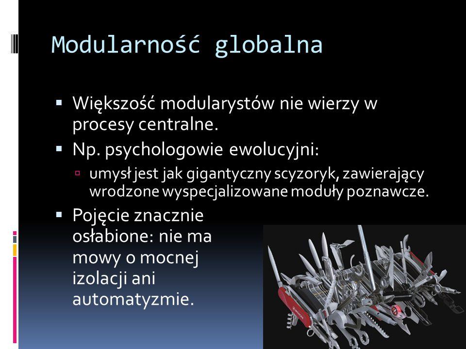 Modularność globalna  Większość modularystów nie wierzy w procesy centralne.  Np. psychologowie ewolucyjni:  umysł jest jak gigantyczny scyzoryk, z