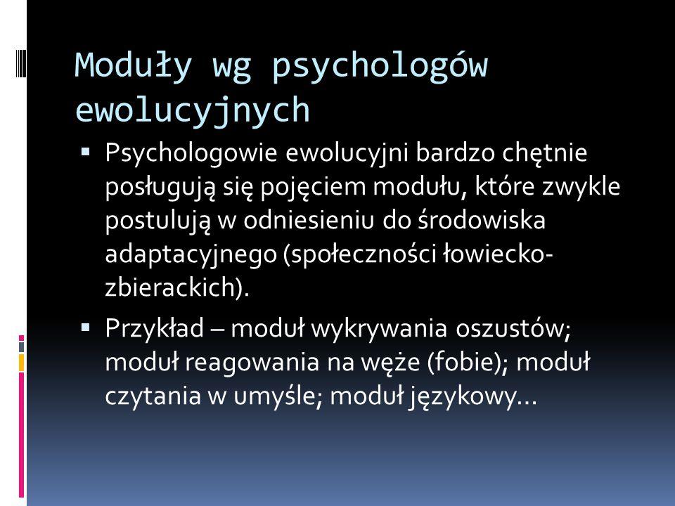 Moduły wg psychologów ewolucyjnych  Psychologowie ewolucyjni bardzo chętnie posługują się pojęciem modułu, które zwykle postulują w odniesieniu do środowiska adaptacyjnego (społeczności łowiecko- zbierackich).