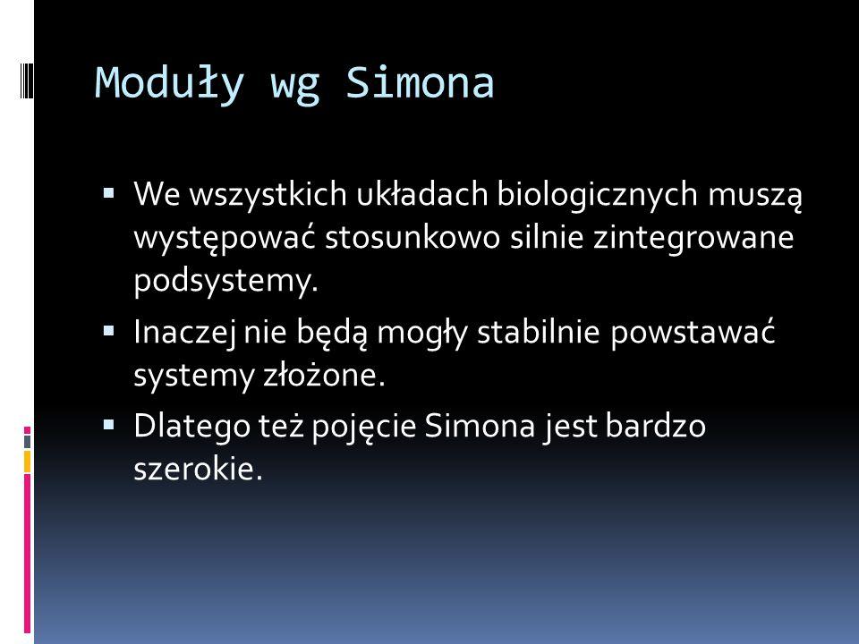 Moduły wg Simona  We wszystkich układach biologicznych muszą występować stosunkowo silnie zintegrowane podsystemy.  Inaczej nie będą mogły stabilnie