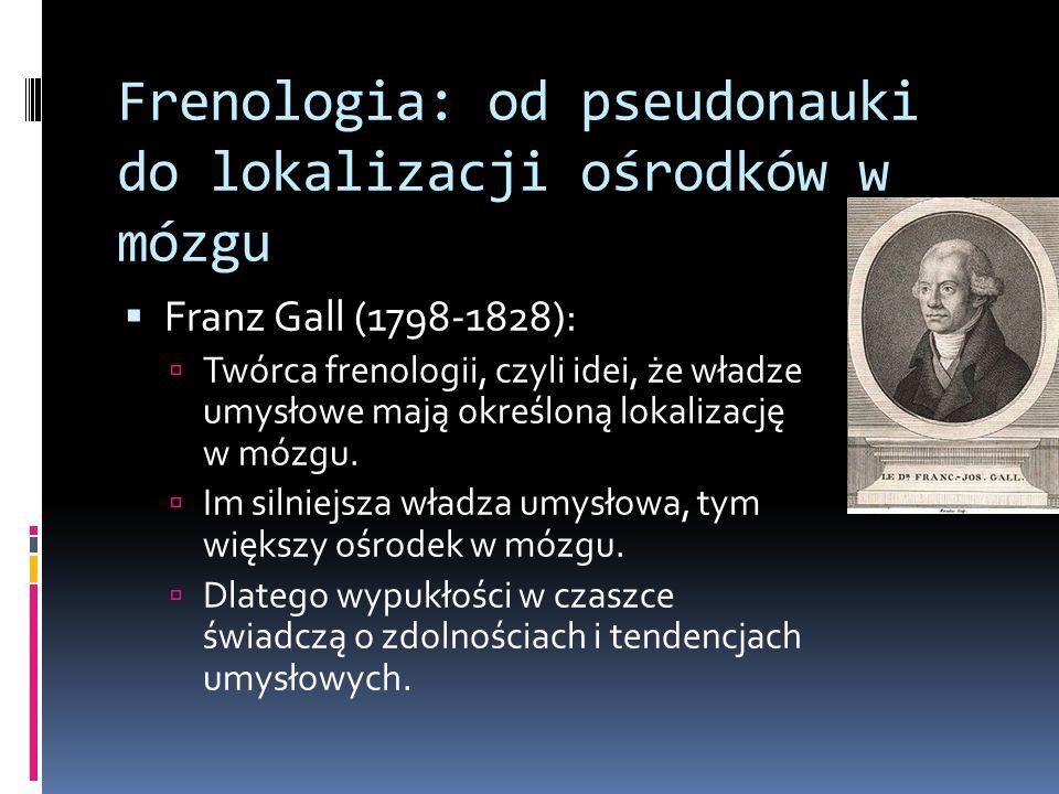 Frenologia: od pseudonauki do lokalizacji ośrodków w mózgu  Franz Gall (1798-1828):  Twórca frenologii, czyli idei, że władze umysłowe mają określoną lokalizację w mózgu.