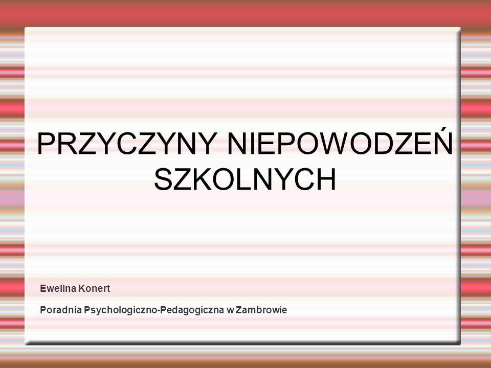 PRZYCZYNY NIEPOWODZEŃ SZKOLNYCH Ewelina Konert Poradnia Psychologiczno-Pedagogiczna w Zambrowie