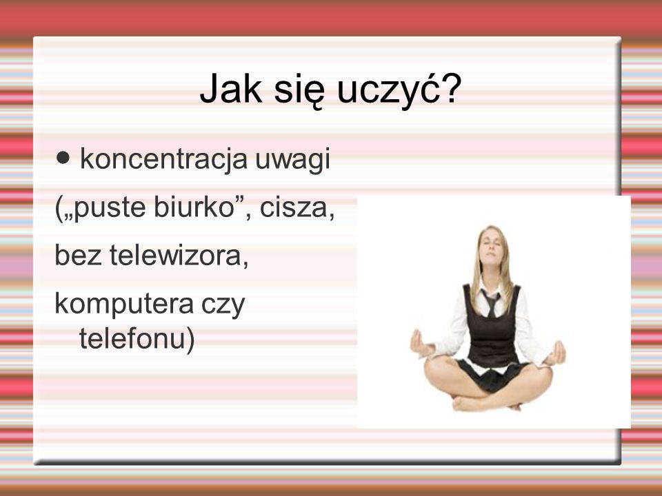"""Jak się uczyć? ● koncentracja uwagi (""""puste biurko"""", cisza, bez telewizora, komputera czy telefonu)"""