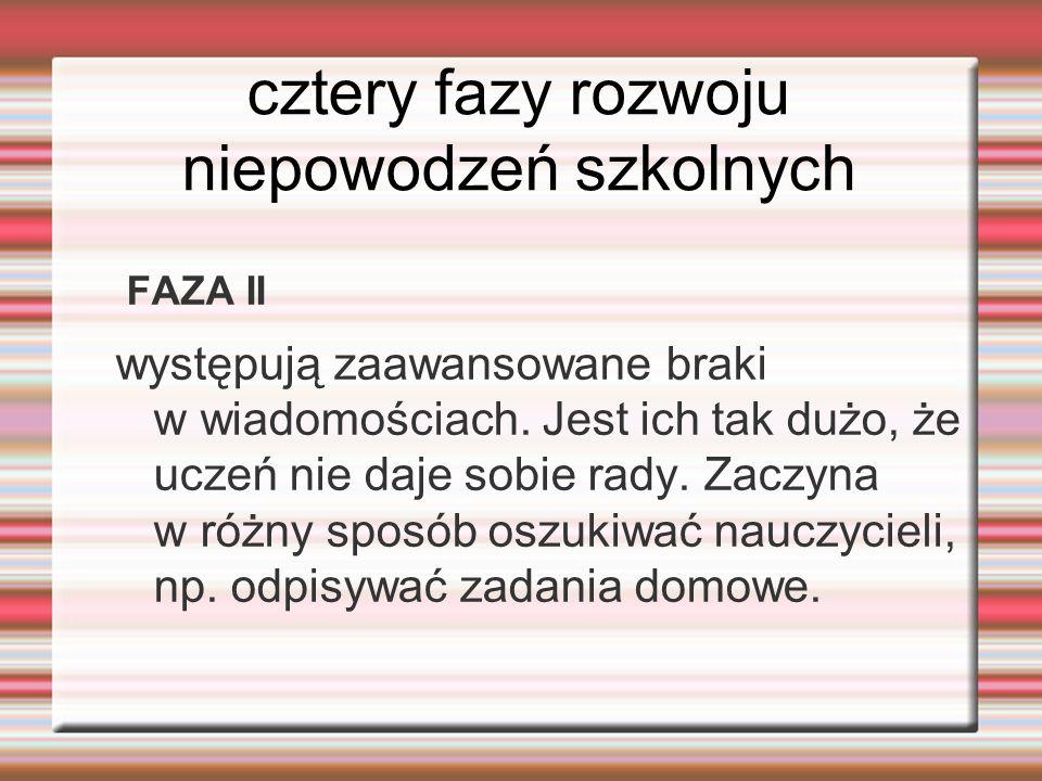 cztery fazy rozwoju niepowodzeń szkolnych FAZA II występują zaawansowane braki w wiadomościach. Jest ich tak dużo, że uczeń nie daje sobie rady. Zaczy