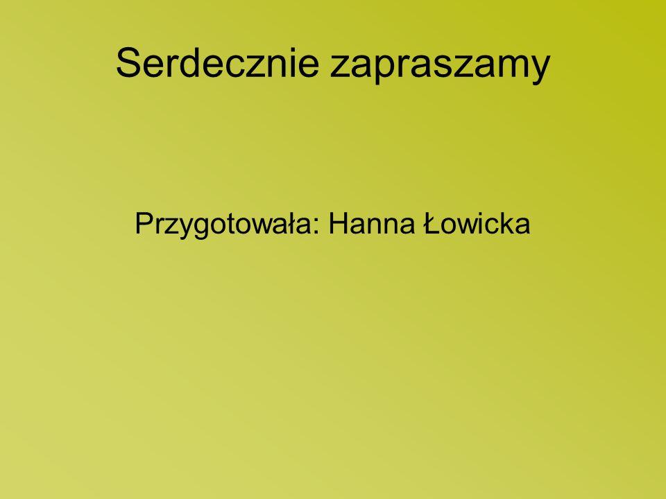 Serdecznie zapraszamy Przygotowała: Hanna Łowicka