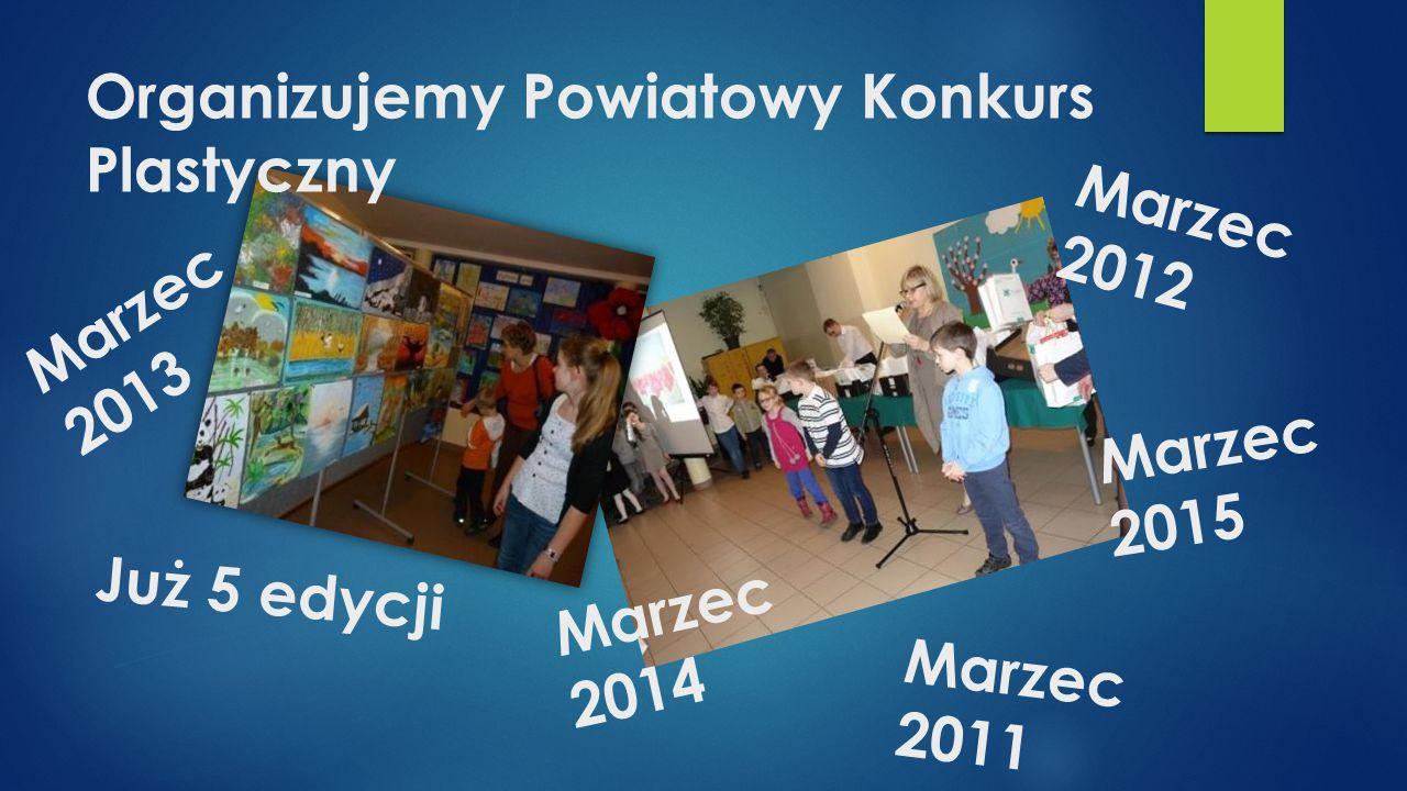Organizujemy Powiatowy Konkurs Plastyczny Już 5 edycji Marzec 2011 Marzec 2013 Marzec 2014 Marzec 2015 Marzec 2012
