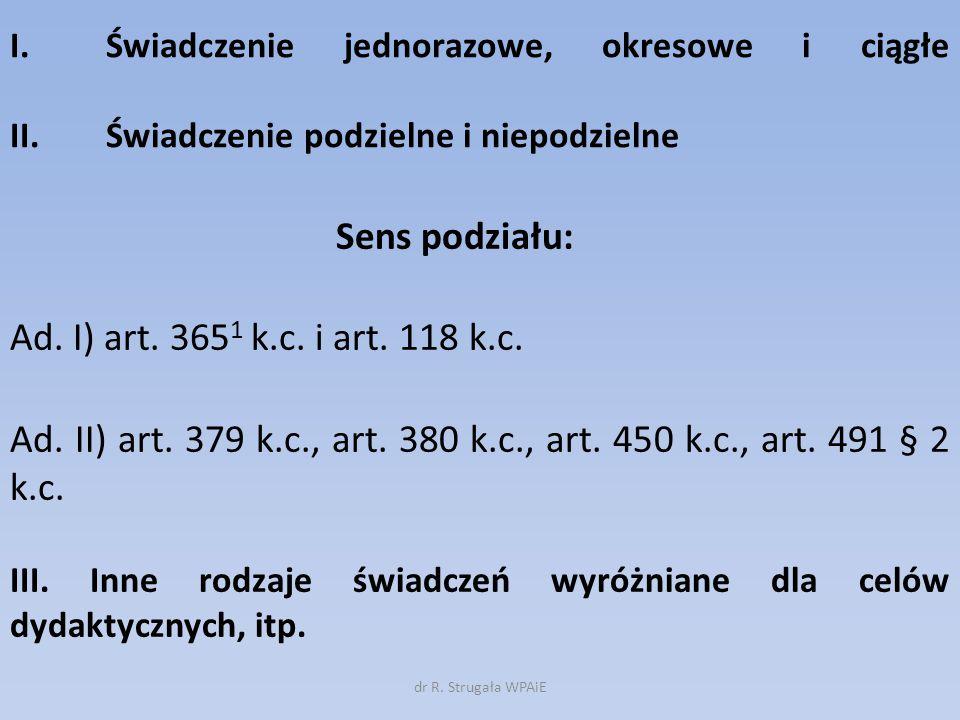 I.Świadczenie jednorazowe, okresowe i ciągłe II. Świadczenie podzielne i niepodzielne Sens podziału: Ad. I) art. 365 1 k.c. i art. 118 k.c. Ad. II) ar