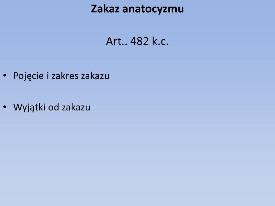 Zakaz anatocyzmu Art.. 482 k.c. Pojęcie i zakres zakazu Wyjątki od zakazu