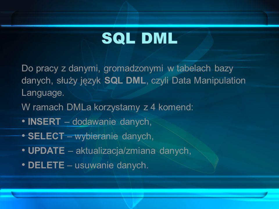 SQL DML Do pracy z danymi, gromadzonymi w tabelach bazy danych, służy język SQL DML, czyli Data Manipulation Language. W ramach DMLa korzystamy z 4 ko