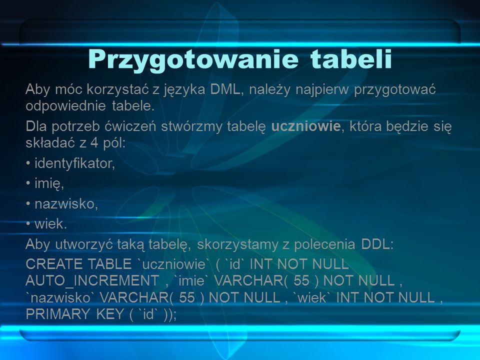 Przygotowanie tabeli Aby móc korzystać z języka DML, należy najpierw przygotować odpowiednie tabele. Dla potrzeb ćwiczeń stwórzmy tabelę uczniowie, kt