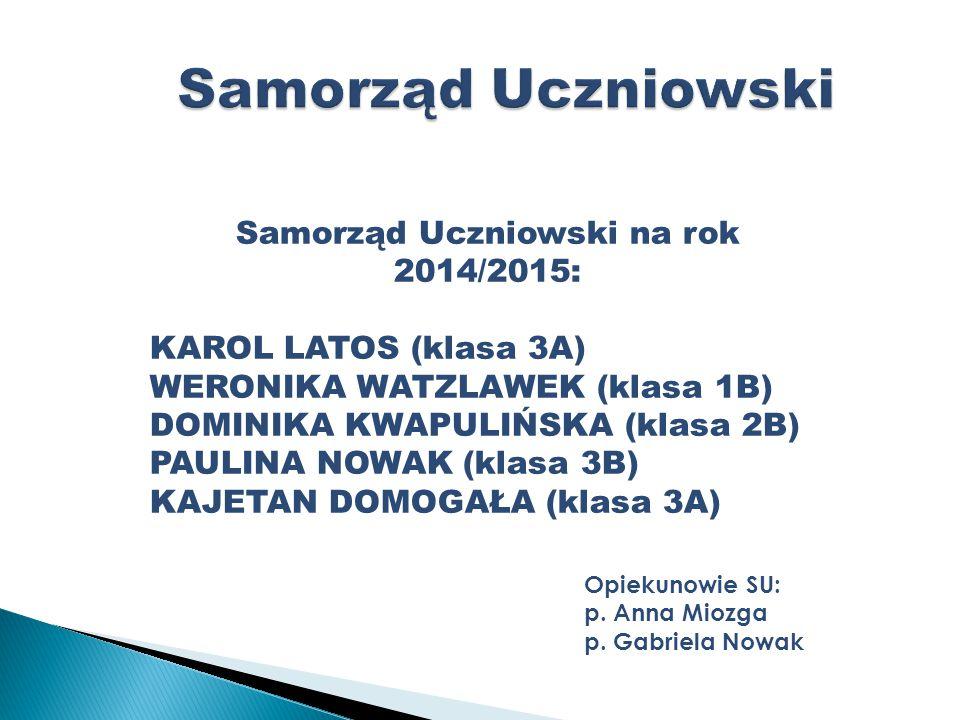 Samorząd Uczniowski na rok 2014/2015: KAROL LATOS (klasa 3A) WERONIKA WATZLAWEK (klasa 1B) DOMINIKA KWAPULIŃSKA (klasa 2B) PAULINA NOWAK (klasa 3B) KAJETAN DOMOGAŁA (klasa 3A) Opiekunowie SU: p.