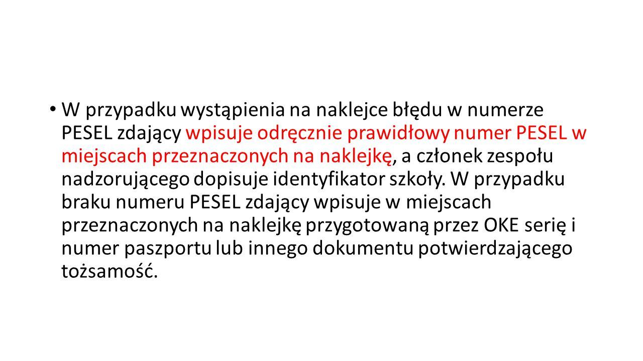 W przypadku wystąpienia na naklejce błędu w numerze PESEL zdający wpisuje odręcznie prawidłowy numer PESEL w miejscach przeznaczonych na naklejkę, a członek zespołu nadzorującego dopisuje identyfikator szkoły.