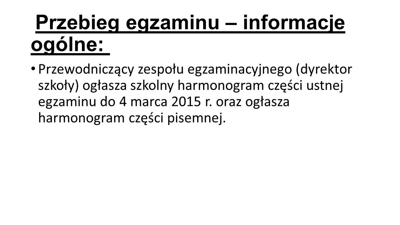 Przebieg egzaminu – informacje ogólne: Przewodniczący zespołu egzaminacyjnego (dyrektor szkoły) ogłasza szkolny harmonogram części ustnej egzaminu do 4 marca 2015 r.
