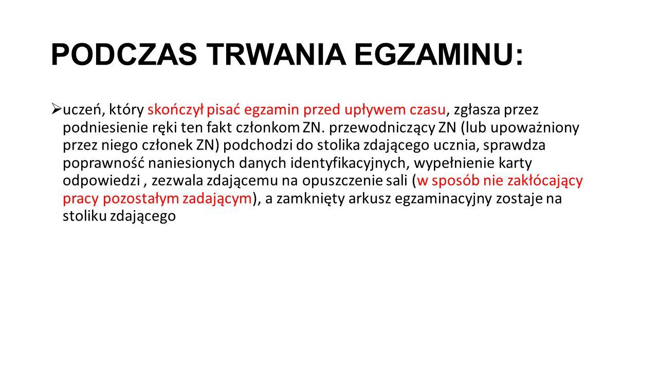 PODCZAS TRWANIA EGZAMINU:  uczeń, który skończył pisać egzamin przed upływem czasu, zgłasza przez podniesienie ręki ten fakt członkom ZN.