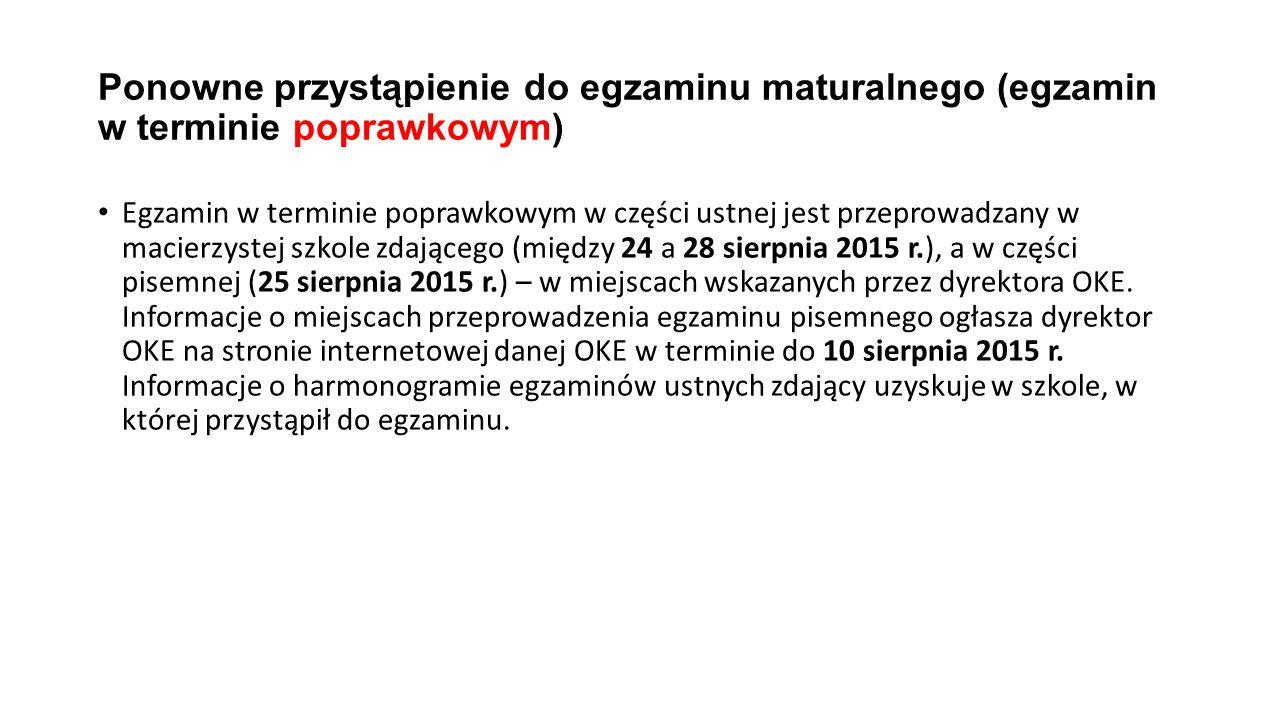 Ponowne przystąpienie do egzaminu maturalnego (egzamin w terminie poprawkowym) Egzamin w terminie poprawkowym w części ustnej jest przeprowadzany w macierzystej szkole zdającego (między 24 a 28 sierpnia 2015 r.), a w części pisemnej (25 sierpnia 2015 r.) – w miejscach wskazanych przez dyrektora OKE.