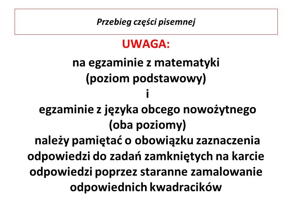 UWAGA: na egzaminie z matematyki (poziom podstawowy) i egzaminie z języka obcego nowożytnego (oba poziomy) należy pamiętać o obowiązku zaznaczenia odpowiedzi do zadań zamkniętych na karcie odpowiedzi poprzez staranne zamalowanie odpowiednich kwadracików Przebieg części pisemnej