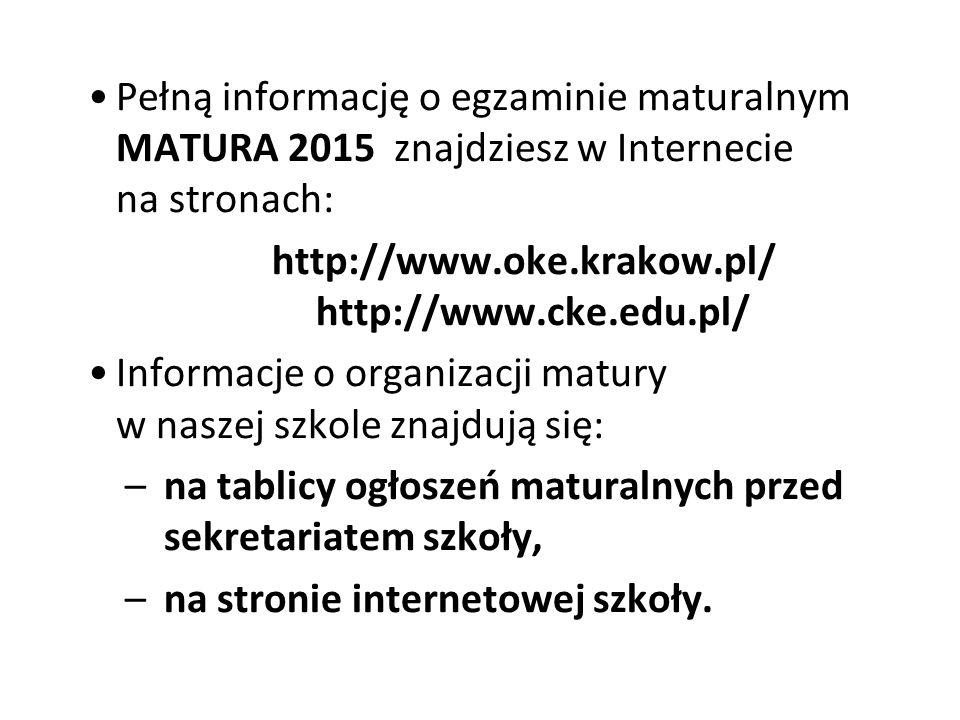 Pełną informację o egzaminie maturalnym MATURA 2015 znajdziesz w Internecie na stronach: http://www.oke.krakow.pl/ http://www.cke.edu.pl/ Informacje o organizacji matury w naszej szkole znajdują się: –na tablicy ogłoszeń maturalnych przed sekretariatem szkoły, –na stronie internetowej szkoły.