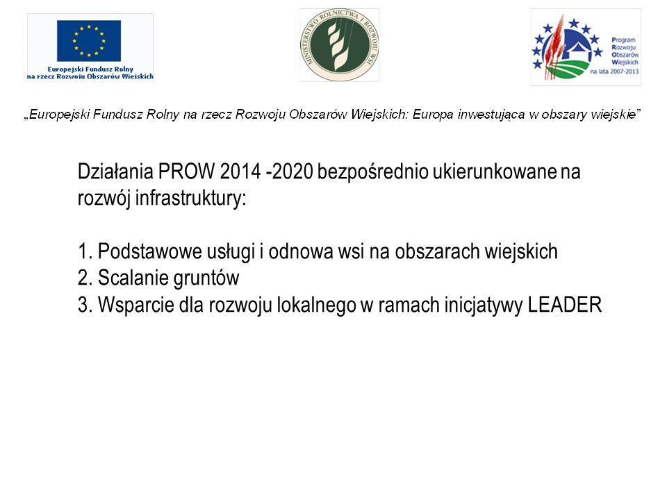 Działania PROW 2014 -2020 bezpośrednio ukierunkowane na rozwój infrastruktury: 1. Podstawowe usługi i odnowa wsi na obszarach wiejskich 2. Scalanie gr