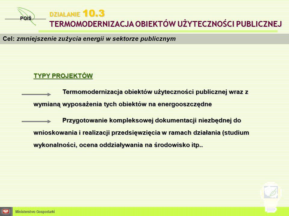POIŚ Ministerstwo Gospodarki Cel: zmniejszenie zużycia energii w sektorze publicznym DZIAŁANIE 10.3 TERMOMODERNIZACJA OBIEKTÓW UŻYTECZNOŚCI PUBLICZNEJ TYPY PROJEKTÓW Termomodernizacja obiektów użyteczności publicznej wraz z wymianą wyposażenia tych obiektów na energooszczędne Przygotowanie kompleksowej dokumentacji niezbędnej do wnioskowania i realizacji przedsięwzięcia w ramach działania (studium wykonalności, ocena oddziaływania na środowisko itp..