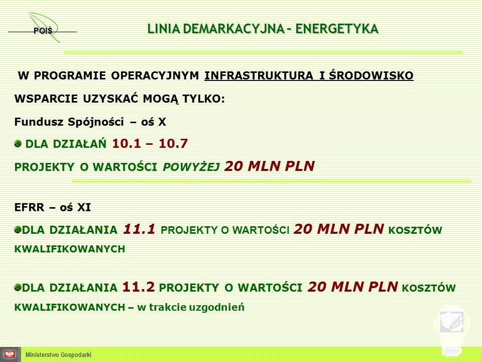 POIŚ Ministerstwo Gospodarki LINIA DEMARKACYJNA – ENERGETYKA W PROGRAMIE OPERACYJNYM INFRASTRUKTURA I ŚRODOWISKO WSPARCIE UZYSKAĆ MOGĄ TYLKO: Fundusz Spójności – oś X DLA DZIAŁAŃ 10.1 – 10.7 PROJEKTY O WARTOŚCI POWYŻEJ 20 MLN PLN EFRR – oś XI DLA DZIAŁANIA 11.1 PROJEKTY O WARTOŚCI 20 MLN PLN KOSZTÓW KWALIFIKOWANYCH DLA DZIAŁANIA 11.2 PROJEKTY O WARTOŚCI 20 MLN PLN KOSZTÓW KWALIFIKOWANYCH – w trakcie uzgodnień