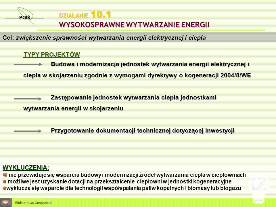 POIŚ Ministerstwo Gospodarki Cel: zwiększenie sprawności wytwarzania energii elektrycznej i ciepła WYKLUCZENIA: nie przewiduje się wsparcia budowy i modernizacji źródeł wytwarzania ciepła w ciepłowniach możliwe jest uzyskanie dotacji na przekształcenie ciepłowni w jednostki kogeneracyjne wyklucza się wsparcie dla technologii współspalania paliw kopalnych i biomasy lub biogazu DZIAŁANIE 10.1 WYSOKOSPRAWNE WYTWARZANIE ENERGII TYPY PROJEKTÓW Budowa i modernizacja jednostek wytwarzania energii elektrycznej i ciepła w skojarzeniu zgodnie z wymogami dyrektywy o kogeneracji 2004/8/WE Zastępowanie jednostek wytwarzania ciepła jednostkami wytwarzania energii w skojarzeniu Przygotowanie dokumentacji technicznej dotyczącej inwestycji