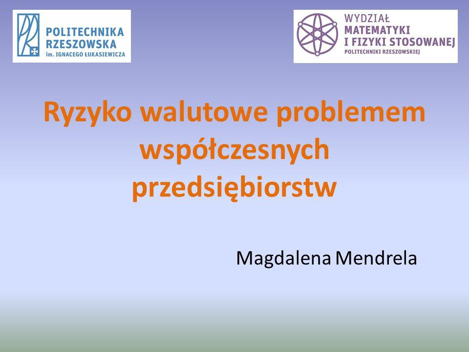 Ryzyko walutowe problemem współczesnych przedsiębiorstw Magdalena Mendrela