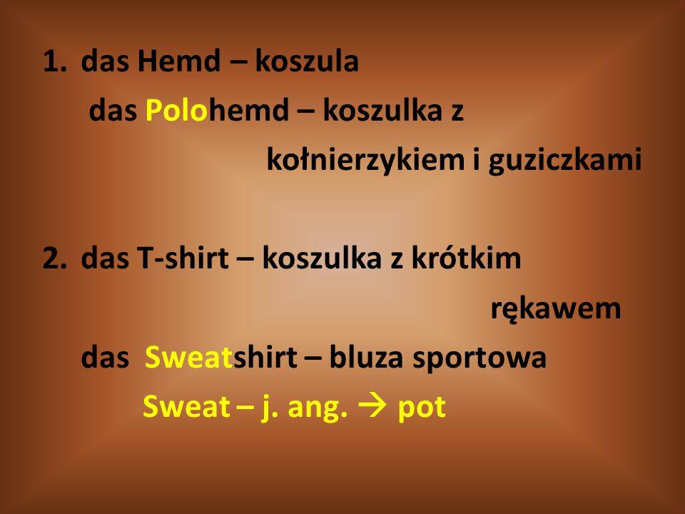 1.das Hemd – koszula das Polohemd – koszulka z kołnierzykiem i guziczkami 2.das T-shirt – koszulka z krótkim rękawem das Sweatshirt – bluza sportowa S