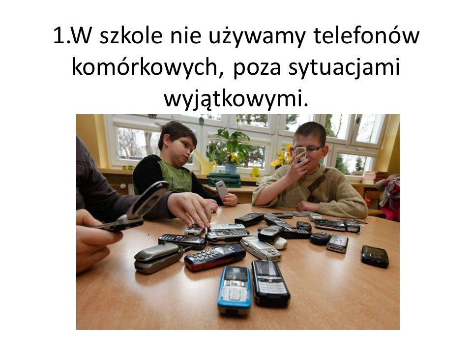 1.W szkole nie używamy telefonów komórkowych, poza sytuacjami wyjątkowymi.