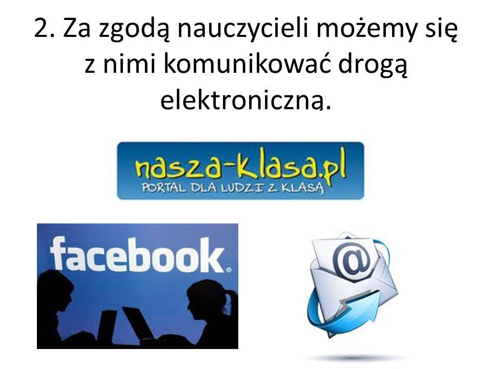 2. Za zgodą nauczycieli możemy się z nimi komunikować drogą elektroniczną.