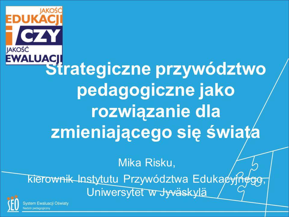 Strategiczne przywództwo pedagogiczne jako rozwiązanie dla zmieniającego się świata Mika Risku, kierownik Instytutu Przywództwa Edukacyjnego, Uniwersy