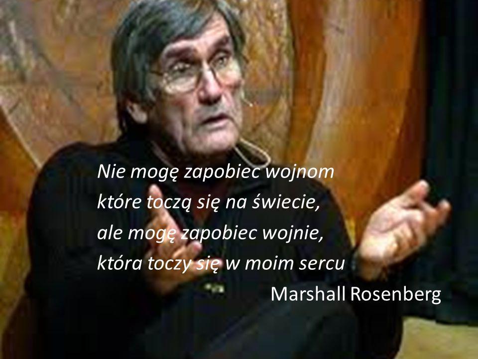 Nie mogę zapobiec wojnom które toczą się na świecie, ale mogę zapobiec wojnie, która toczy się w moim sercu Marshall Rosenberg Nie mogę zapobiec wojnom które toczą się na świecie, ale mogę zapobiec wojnie, która toczy się w moim sercu Marshall Rosenberg