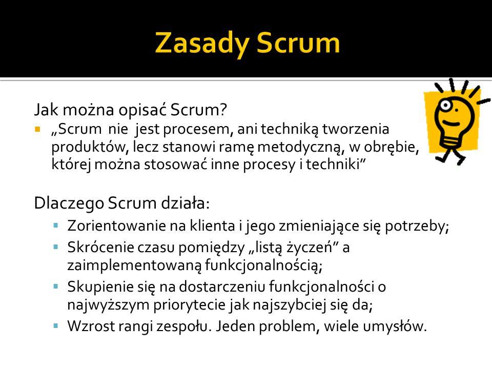 """Jak można opisać Scrum?  """"Scrum nie jest procesem, ani techniką tworzenia produktów, lecz stanowi ramę metodyczną, w obrębie, której można stosować i"""