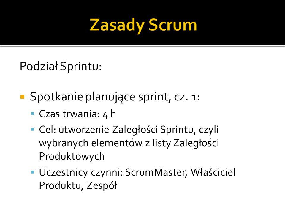 Podział Sprintu:  Spotkanie planujące sprint, cz. 1:  Czas trwania: 4 h  Cel: utworzenie Zaległości Sprintu, czyli wybranych elementów z listy Zale