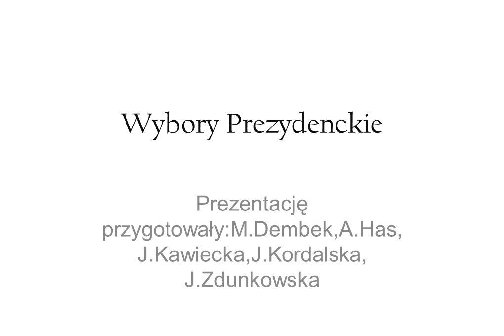 Wybory Prezydenckie Prezentację przygotowały:M.Dembek,A.Has, J.Kawiecka,J.Kordalska, J.Zdunkowska