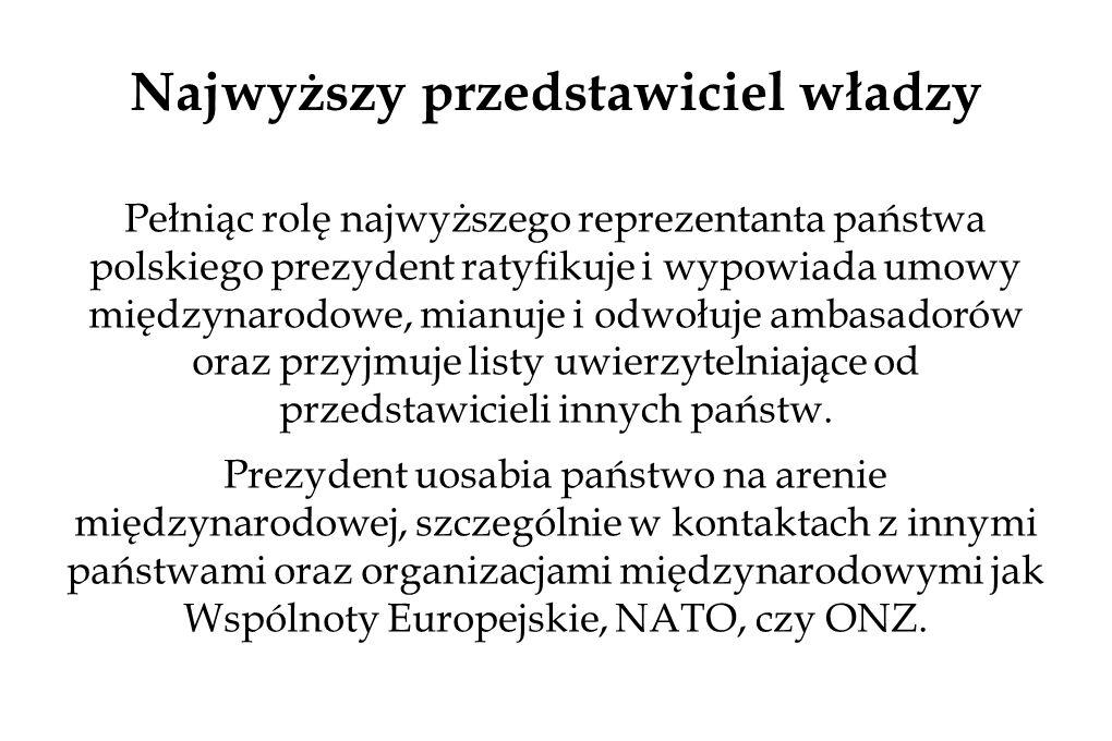 Najwyższy przedstawiciel władzy Pełniąc rolę najwyższego reprezentanta państwa polskiego prezydent ratyfikuje i wypowiada umowy międzynarodowe, mianuje i odwołuje ambasadorów oraz przyjmuje listy uwierzytelniające od przedstawicieli innych państw.