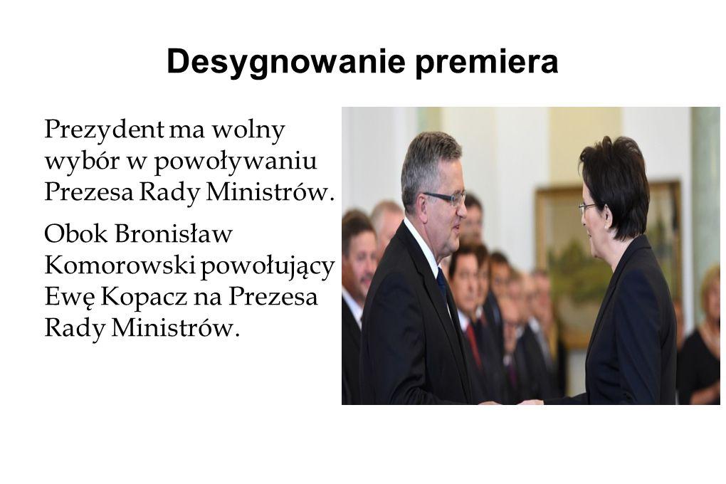 Desygnowanie premiera Prezydent ma wolny wybór w powoływaniu Prezesa Rady Ministrów.