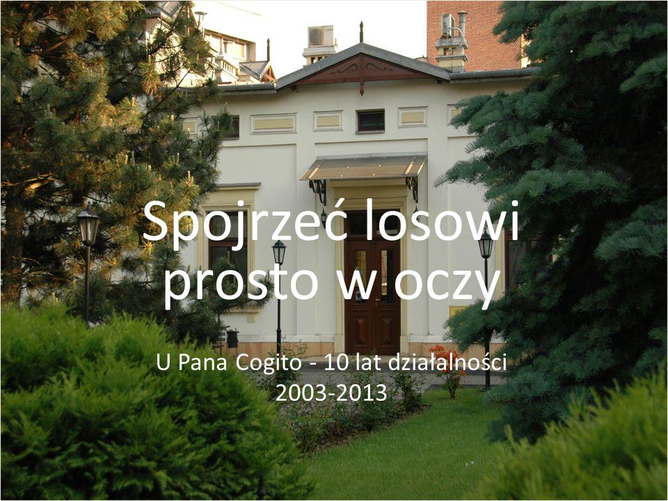 Spojrzeć losowi prosto w oczy U Pana Cogito - 10 lat działalności 2003-2013