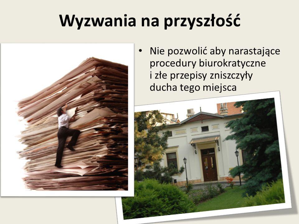 Wyzwania na przyszłość Nie pozwolić aby narastające procedury biurokratyczne i złe przepisy zniszczyły ducha tego miejsca