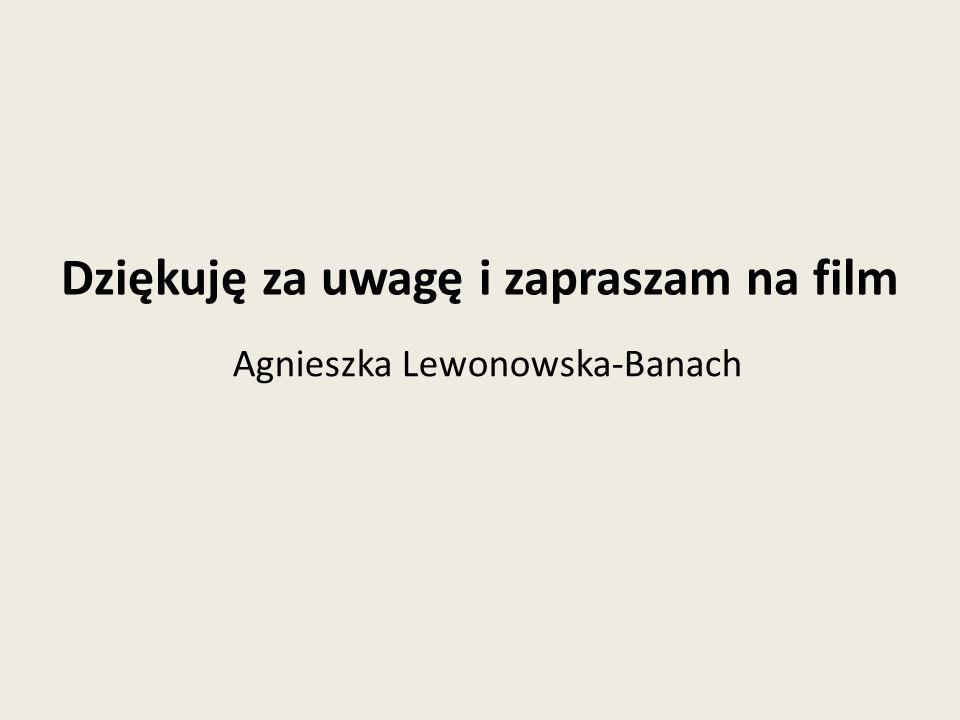 Dziękuję za uwagę i zapraszam na film Agnieszka Lewonowska-Banach