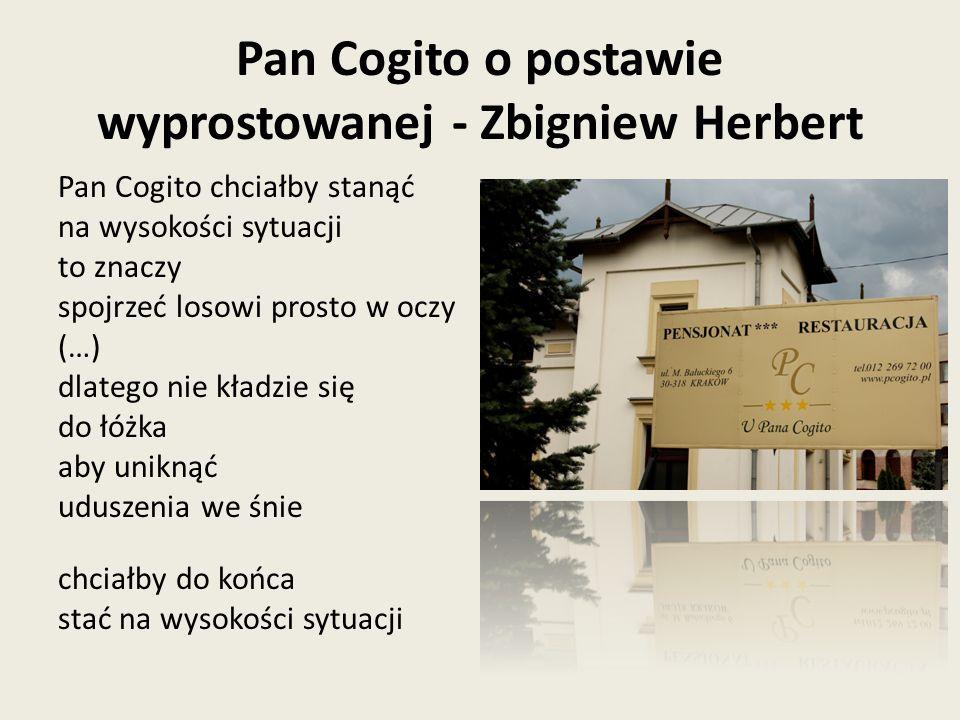 Pan Cogito o postawie wyprostowanej - Zbigniew Herbert Pan Cogito chciałby stanąć na wysokości sytuacji to znaczy spojrzeć losowi prosto w oczy (…) dlatego nie kładzie się do łóżka aby uniknąć uduszenia we śnie chciałby do końca stać na wysokości sytuacji