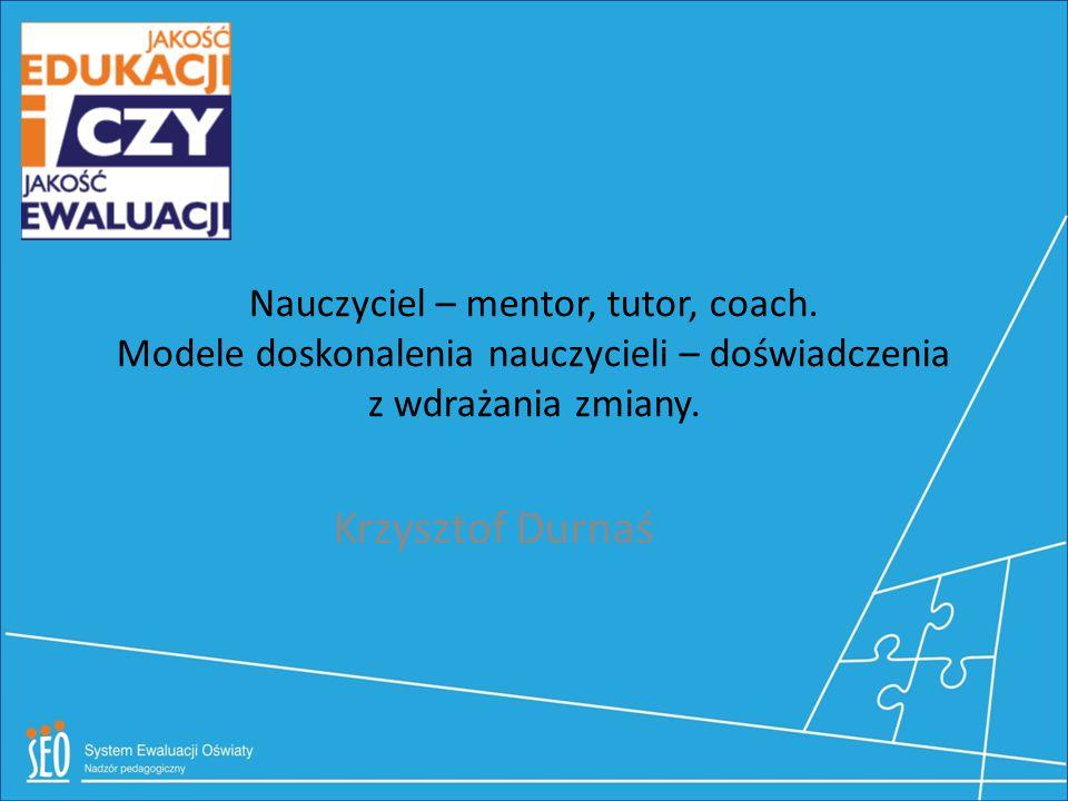 Nauczyciel – mentor, tutor, coach. Modele doskonalenia nauczycieli – doświadczenia z wdrażania zmiany. Krzysztof Durnaś