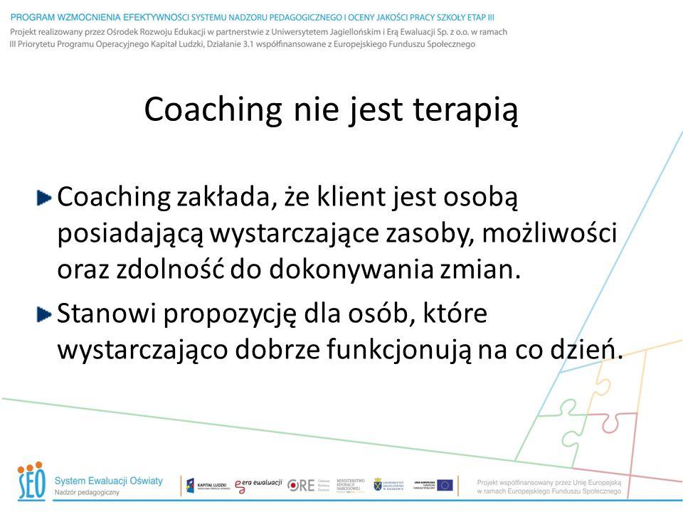 Coaching nie jest terapią Coaching zakłada, że klient jest osobą posiadającą wystarczające zasoby, możliwości oraz zdolność do dokonywania zmian. Stan