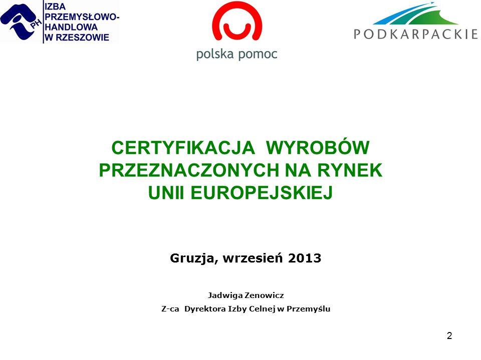 2 CERTYFIKACJA WYROBÓW PRZEZNACZONYCH NA RYNEK UNII EUROPEJSKIEJ Gruzja, wrzesień 2013 Jadwiga Zenowicz Z-ca Dyrektora Izby Celnej w Przemyślu