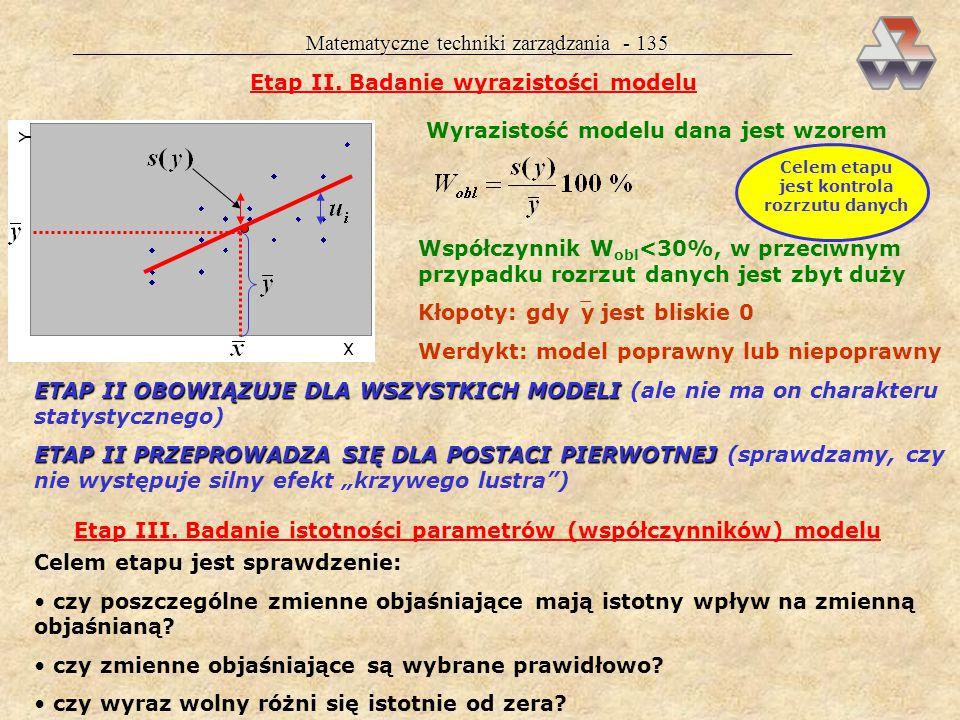 Matematyczne techniki zarządzania - 134 Werdykt z etapu I: jeżeli R obl >R tabl, model jest poprawny, można przejść do etapu II jeżeli R obl <R tabl,