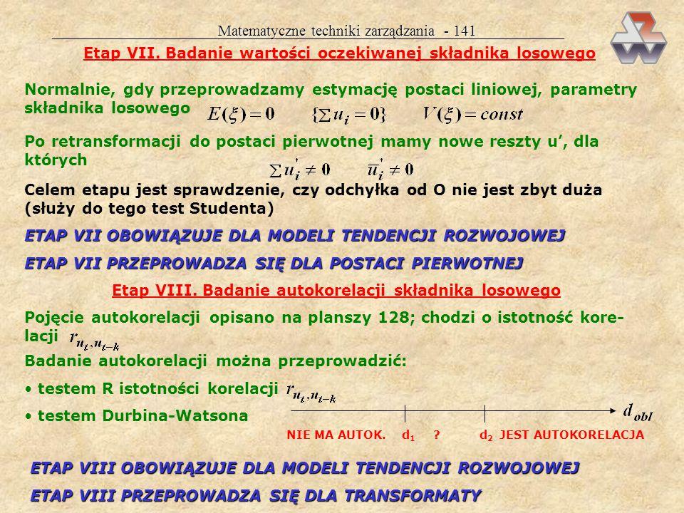 Matematyczne techniki zarządzania - 140 Etap V. Badanie losowości składnika losowego NIELOSOWY LOSOWY Badanie losowości przeprowadza się testem Studen