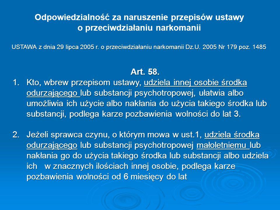 Odpowiedzialność za naruszenie przepisów ustawy o przeciwdziałaniu narkomanii Art. 58. 1.Kto, wbrew przepisom ustawy, udziela innej osobie środka odur