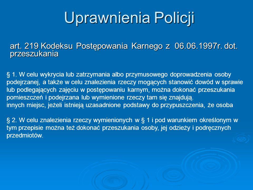 Uprawnienia Policji art. 219 Kodeksu Postępowania Karnego z 06.06.1997r. dot. przeszukania § 1. W celu wykrycia lub zatrzymania albo przymusowego dopr